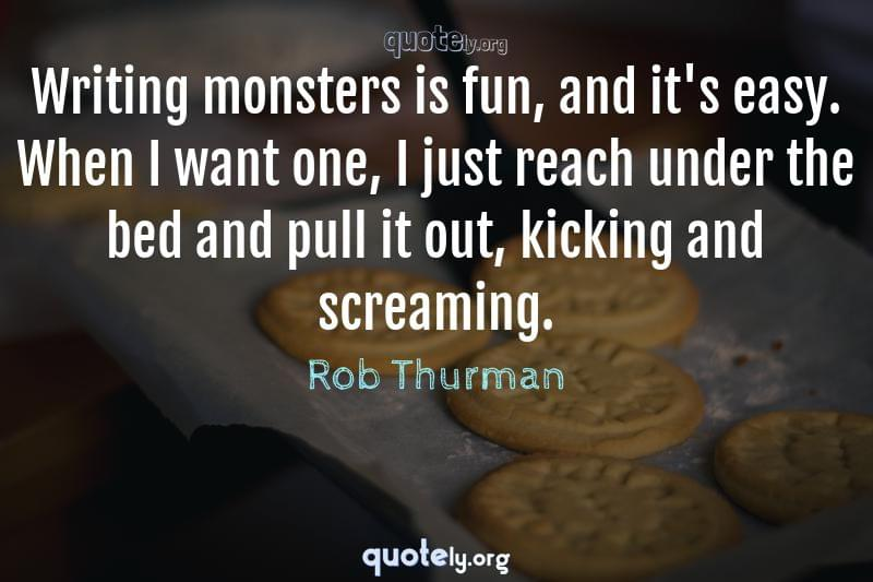 Writing monsters is fun, and it's easy. When I want one, I just reach under the bed and pull it out, kicking and screaming. by Rob Thurman