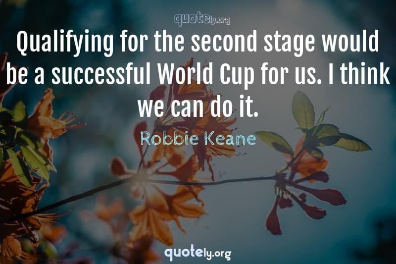 Qualifying for the second stage would be a successful World Cup for us. I think we can do it. by Robbie Keane