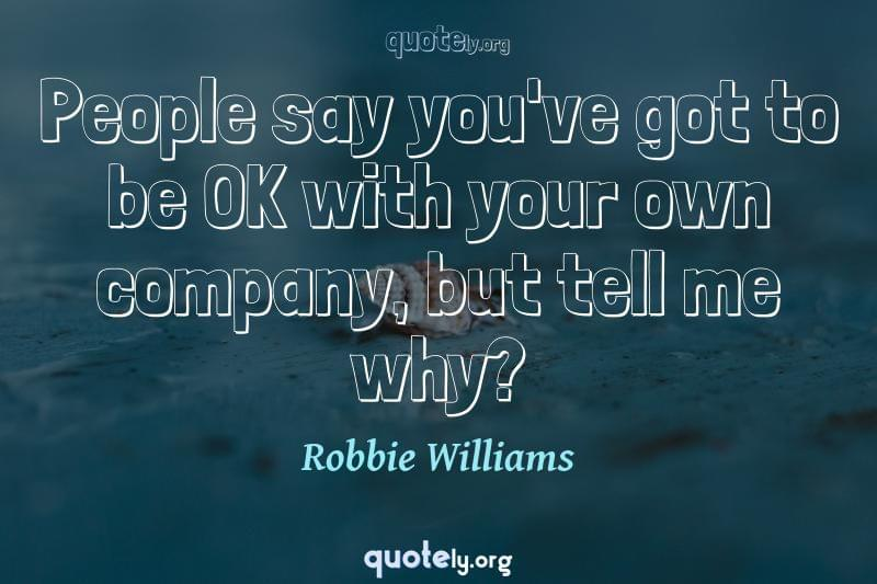 People say you've got to be OK with your own company, but tell me why? by Robbie Williams