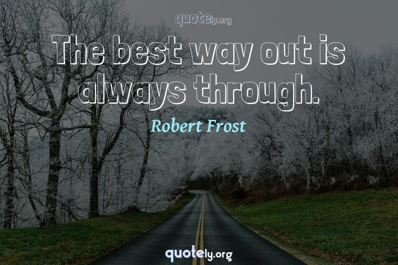 The best way out is always through. by Robert Frost
