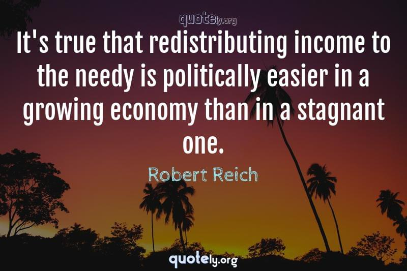 It's true that redistributing income to the needy is politically easier in a growing economy than in a stagnant one. by Robert Reich