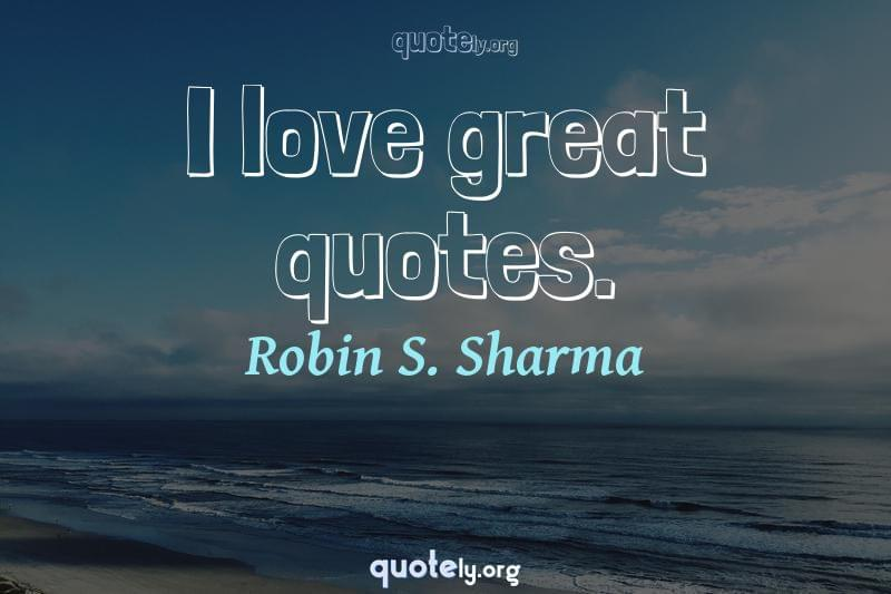 I love great quotes. by Robin S. Sharma
