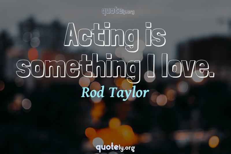 Acting is something I love. by Rod Taylor