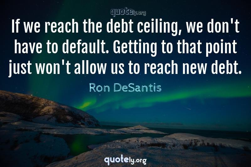 If we reach the debt ceiling, we don't have to default. Getting to that point just won't allow us to reach new debt. by Ron DeSantis