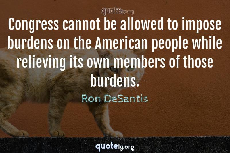 Congress cannot be allowed to impose burdens on the American people while relieving its own members of those burdens. by Ron DeSantis