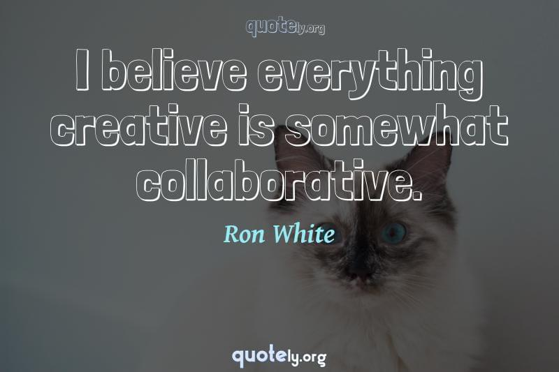 I believe everything creative is somewhat collaborative. by Ron White