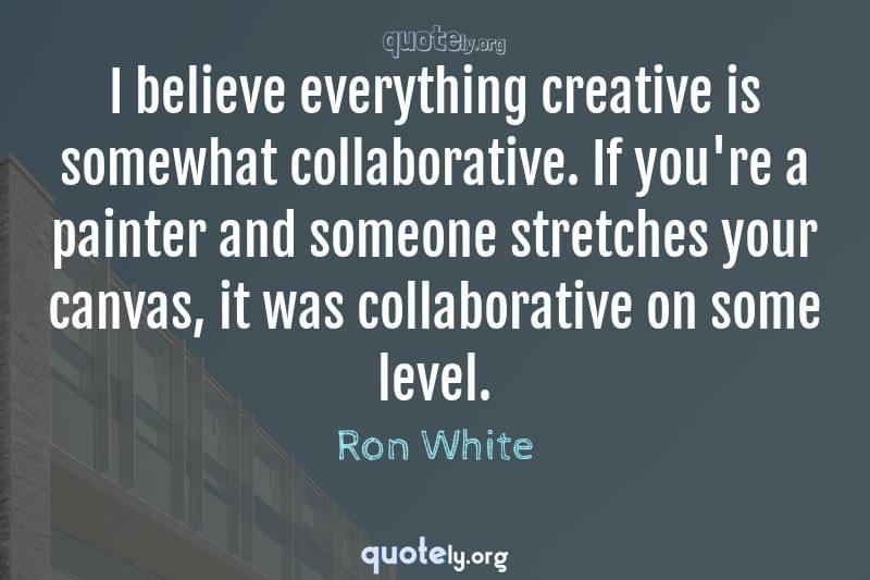 I believe everything creative is somewhat collaborative. If you're a painter and someone stretches your canvas, it was collaborative on some level. by Ron White
