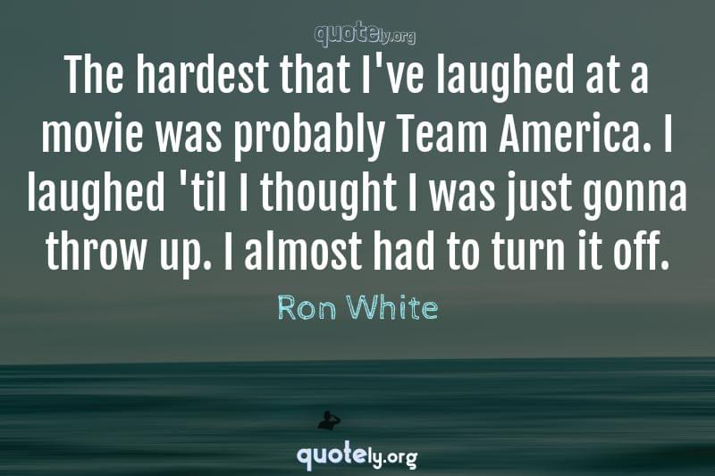 The hardest that I've laughed at a movie was probably Team America. I laughed 'til I thought I was just gonna throw up. I almost had to turn it off. by Ron White