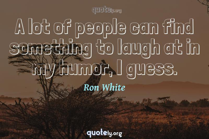 A lot of people can find something to laugh at in my humor, I guess. by Ron White
