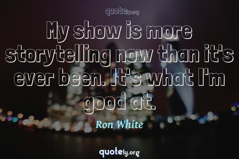 My show is more storytelling now than it's ever been. It's what I'm good at. by Ron White