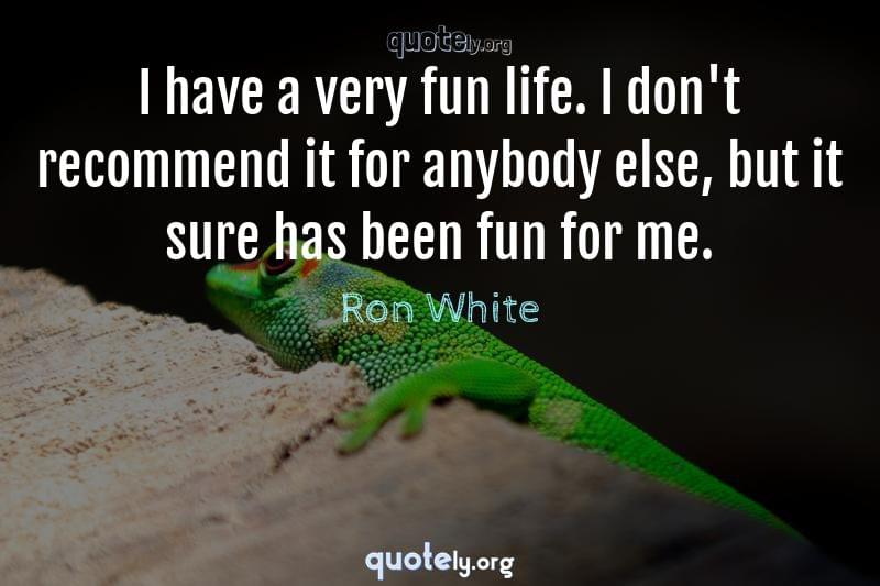 I have a very fun life. I don't recommend it for anybody else, but it sure has been fun for me. by Ron White