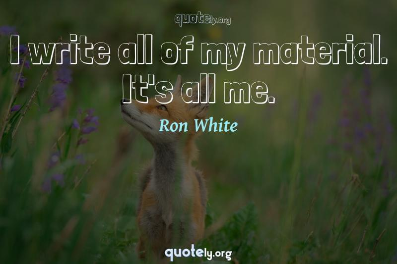 I write all of my material. It's all me. by Ron White