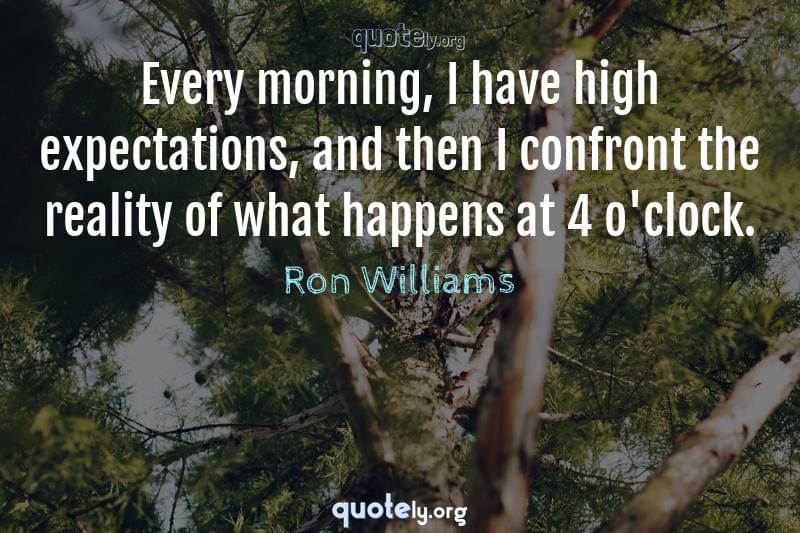 Every morning, I have high expectations, and then I confront the reality of what happens at 4 o'clock. by Ron Williams