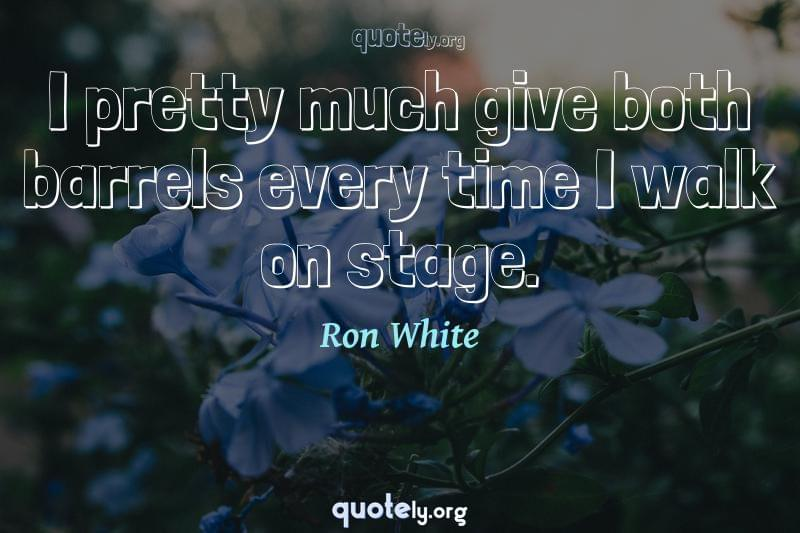 I pretty much give both barrels every time I walk on stage. by Ron White