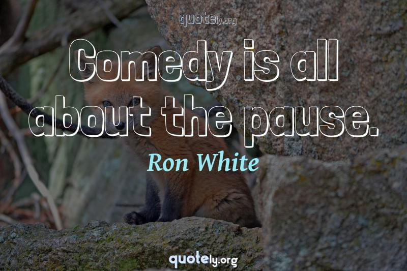Comedy is all about the pause. by Ron White