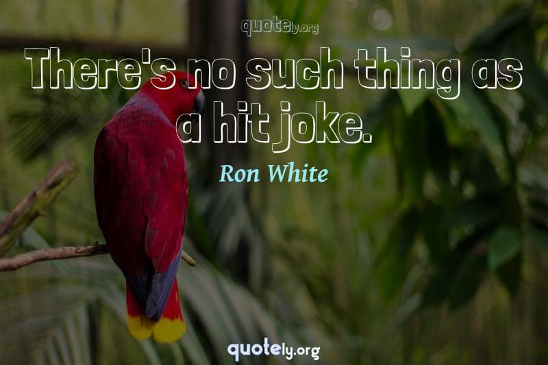 There's no such thing as a hit joke. by Ron White