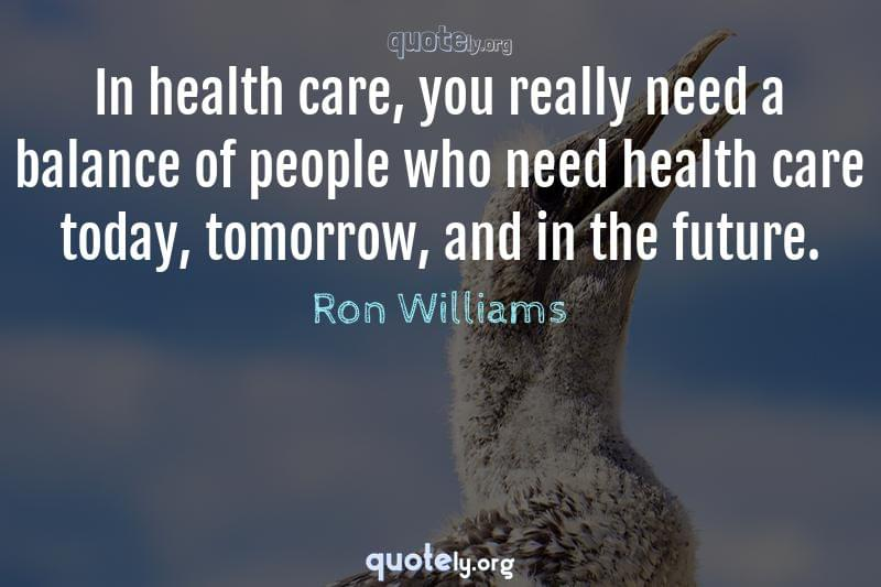 In health care, you really need a balance of people who need health care today, tomorrow, and in the future. by Ron Williams