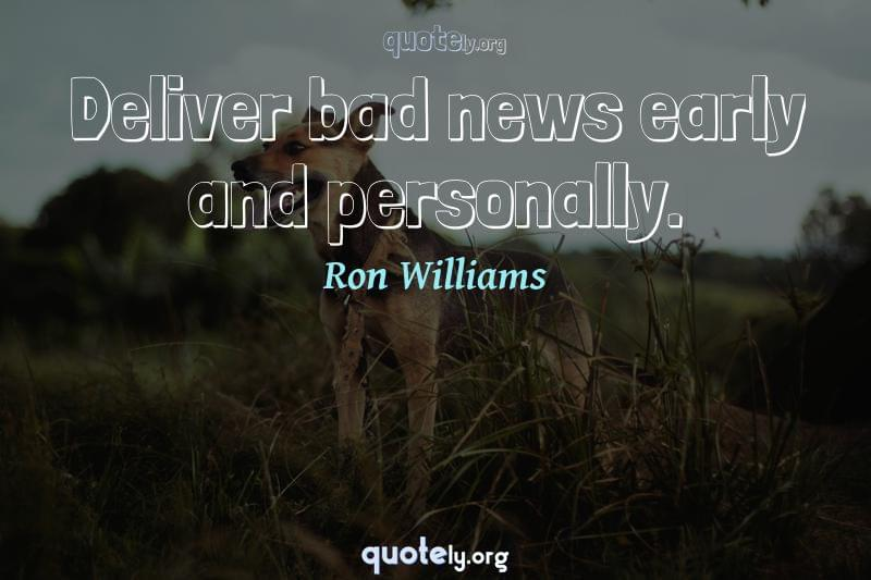 Deliver bad news early and personally. by Ron Williams