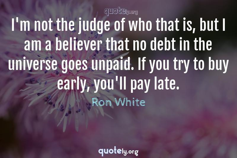 I'm not the judge of who that is, but I am a believer that no debt in the universe goes unpaid. If you try to buy early, you'll pay late. by Ron White