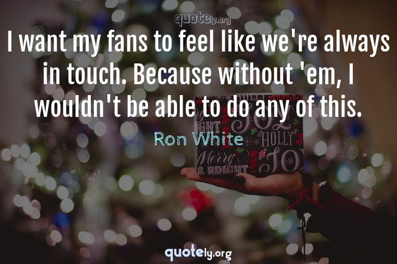 I want my fans to feel like we're always in touch. Because without 'em, I wouldn't be able to do any of this. by Ron White