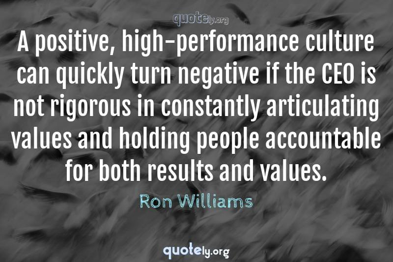 A positive, high-performance culture can quickly turn negative if the CEO is not rigorous in constantly articulating values and holding people accountable for both results and values. by Ron Williams