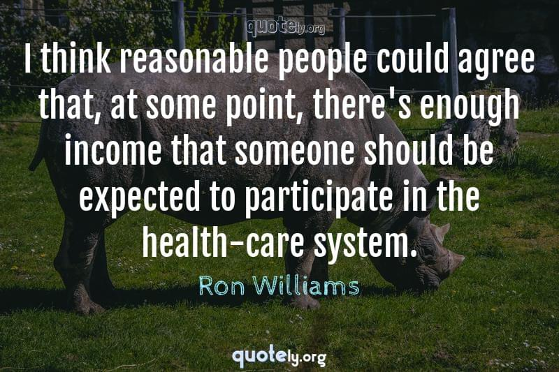 I think reasonable people could agree that, at some point, there's enough income that someone should be expected to participate in the health-care system. by Ron Williams