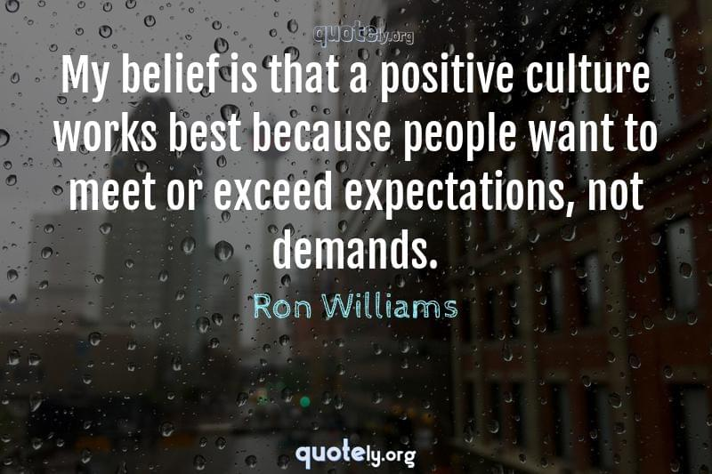 My belief is that a positive culture works best because people want to meet or exceed expectations, not demands. by Ron Williams