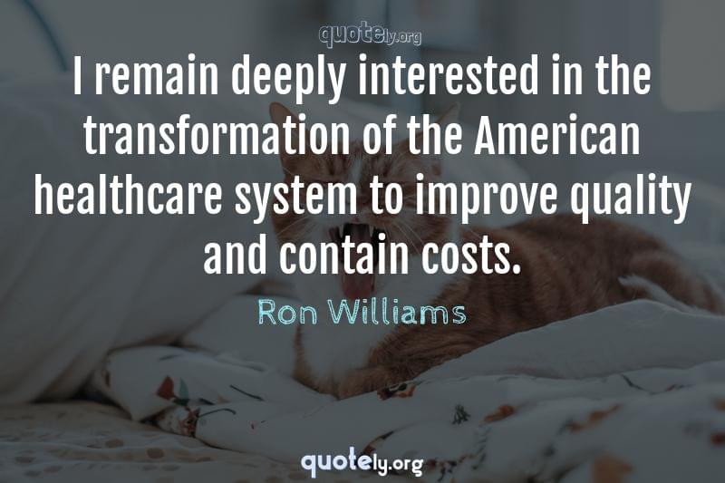 I remain deeply interested in the transformation of the American healthcare system to improve quality and contain costs. by Ron Williams