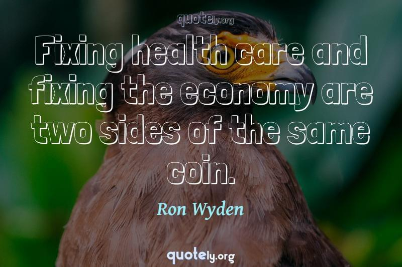 Fixing health care and fixing the economy are two sides of the same coin. by Ron Wyden