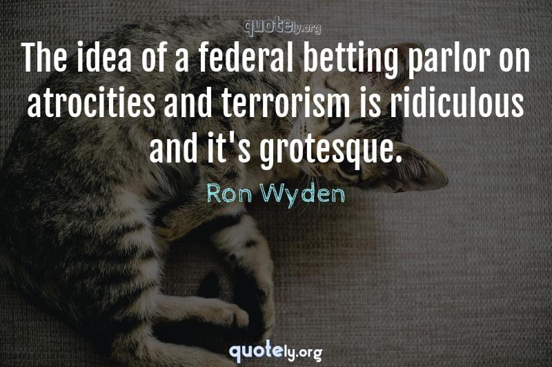 The idea of a federal betting parlor on atrocities and terrorism is ridiculous and it's grotesque. by Ron Wyden