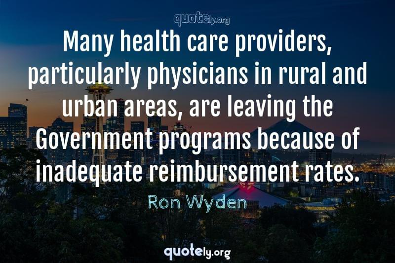 Many health care providers, particularly physicians in rural and urban areas, are leaving the Government programs because of inadequate reimbursement rates. by Ron Wyden