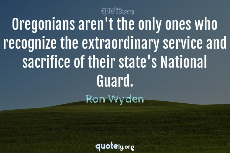 Oregonians aren't the only ones who recognize the extraordinary service and sacrifice of their state's National Guard. by Ron Wyden