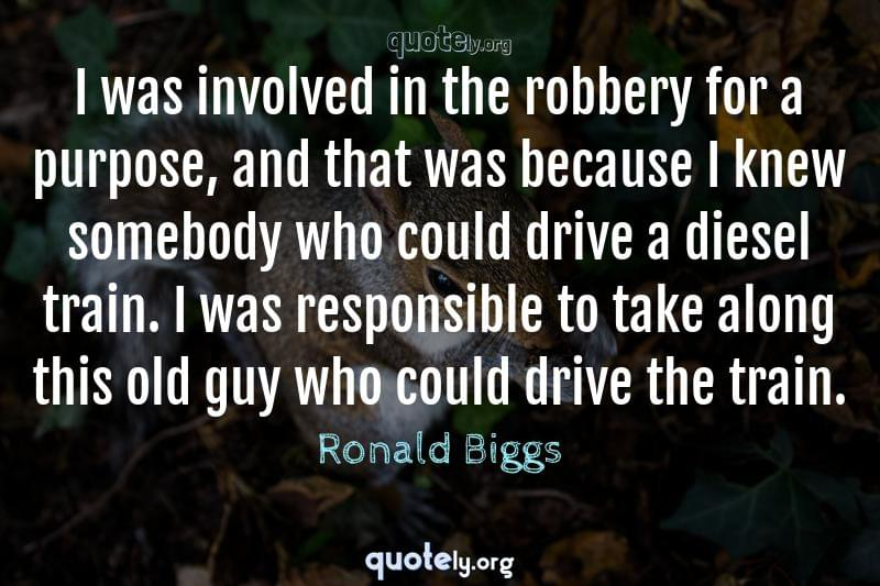 I was involved in the robbery for a purpose, and that was because I knew somebody who could drive a diesel train. I was responsible to take along this old guy who could drive the train. by Ronald Biggs