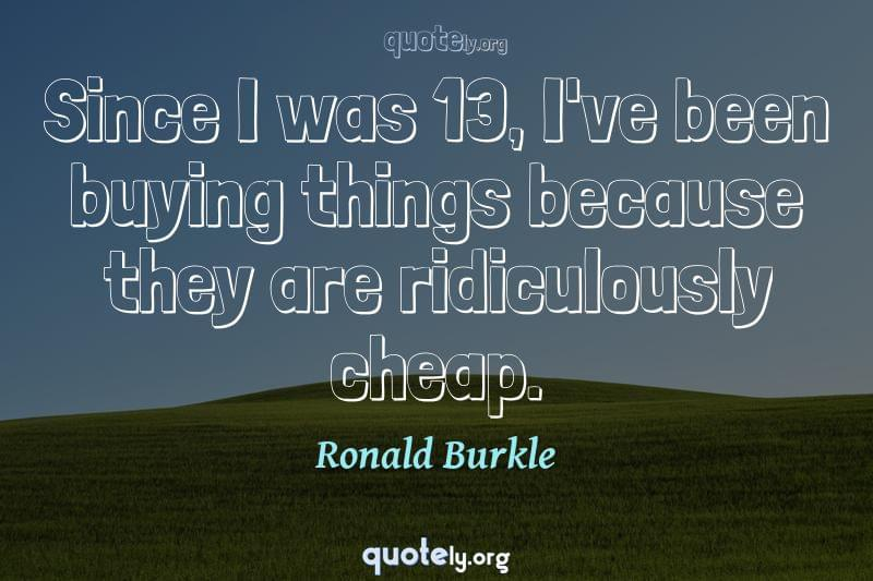 Since I was 13, I've been buying things because they are ridiculously cheap. by Ronald Burkle