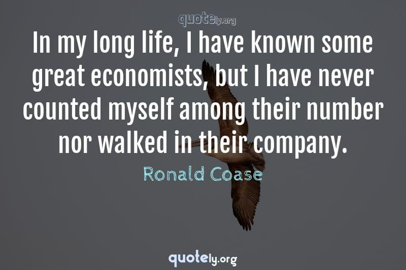 In my long life, I have known some great economists, but I have never counted myself among their number nor walked in their company. by Ronald Coase