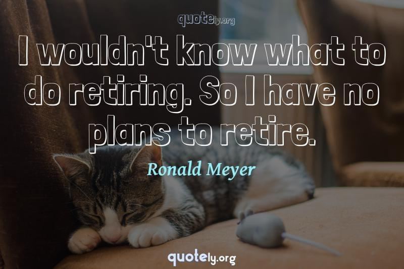I wouldn't know what to do retiring. So I have no plans to retire. by Ronald Meyer