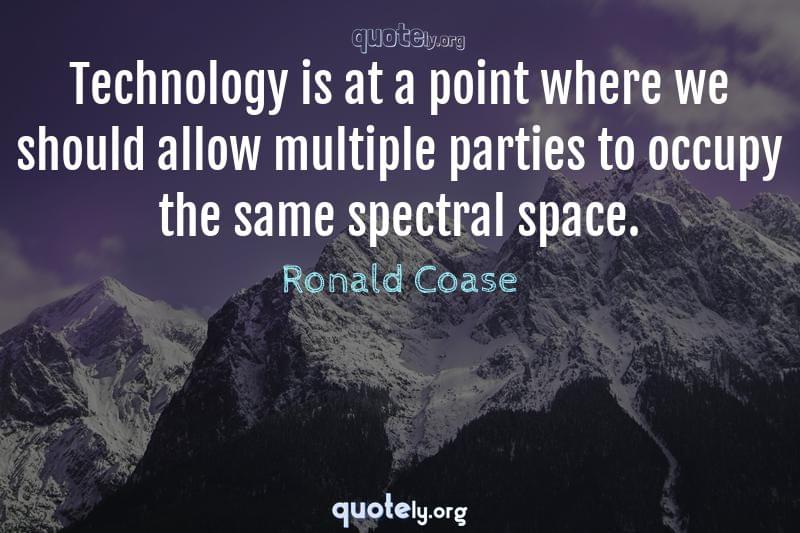 Technology is at a point where we should allow multiple parties to occupy the same spectral space. by Ronald Coase