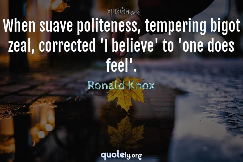 When suave politeness, tempering bigot zeal, corrected 'I believe' to 'one does feel'. by Ronald Knox