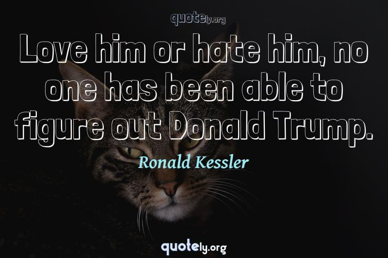 Love him or hate him, no one has been able to figure out Donald Trump. by Ronald Kessler
