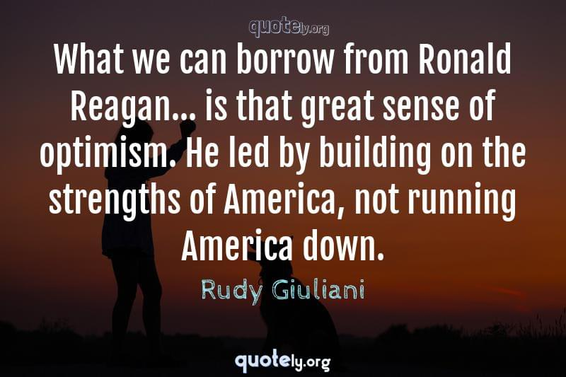 What we can borrow from Ronald Reagan... is that great sense of optimism. He led by building on the strengths of America, not running America down. by Rudy Giuliani