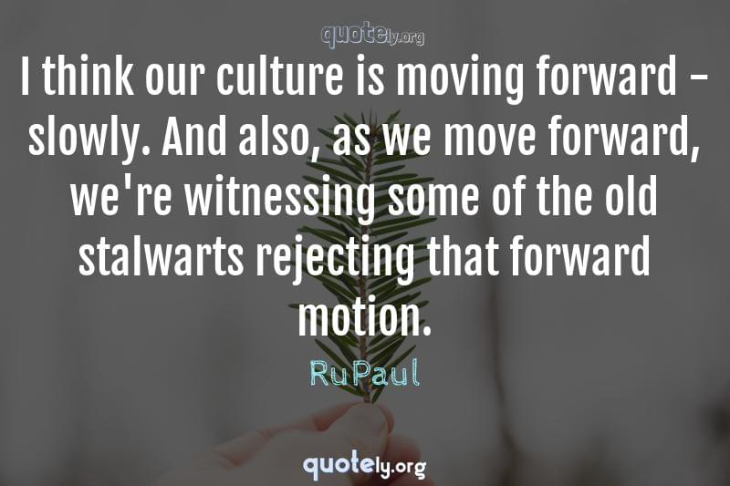 I think our culture is moving forward - slowly. And also, as we move forward, we're witnessing some of the old stalwarts rejecting that forward motion. by RuPaul