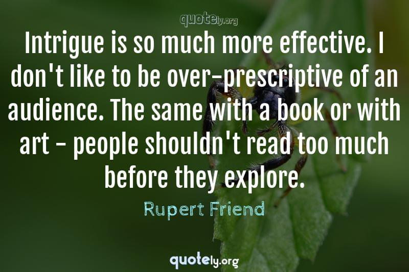 Intrigue is so much more effective. I don't like to be over-prescriptive of an audience. The same with a book or with art - people shouldn't read too much before they explore. by Rupert Friend