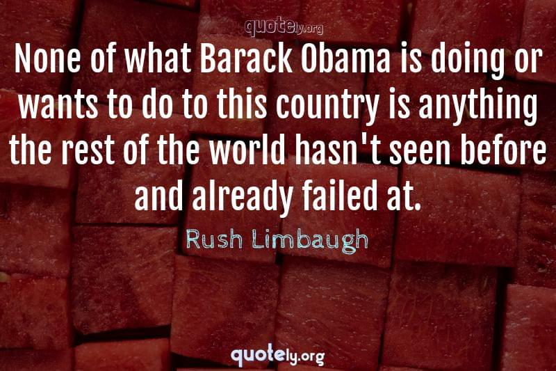 None of what Barack Obama is doing or wants to do to this country is anything the rest of the world hasn't seen before and already failed at. by Rush Limbaugh