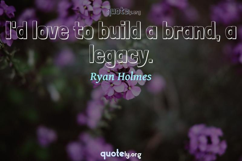 I'd love to build a brand, a legacy. by Ryan Holmes
