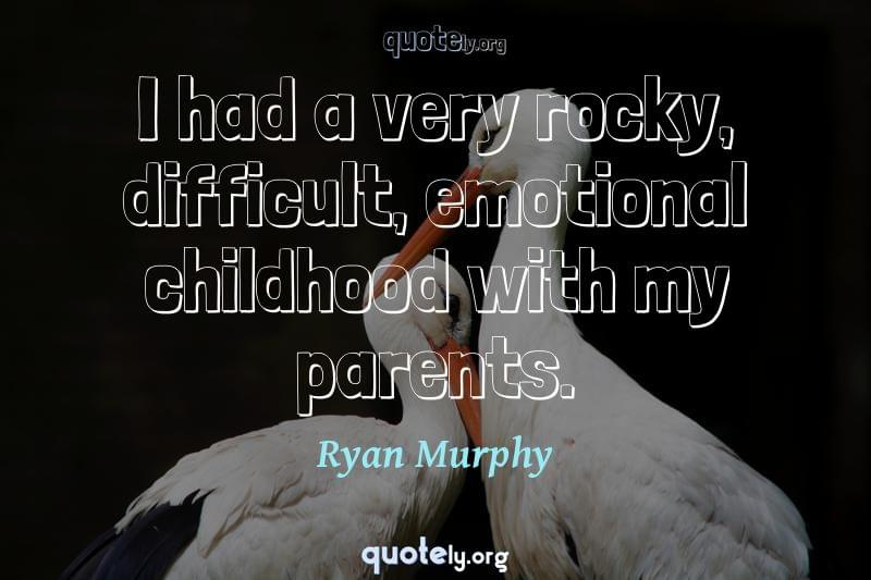 I had a very rocky, difficult, emotional childhood with my parents. by Ryan Murphy