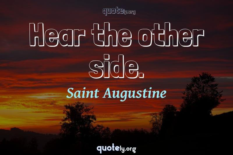 Hear the other side. by Saint Augustine