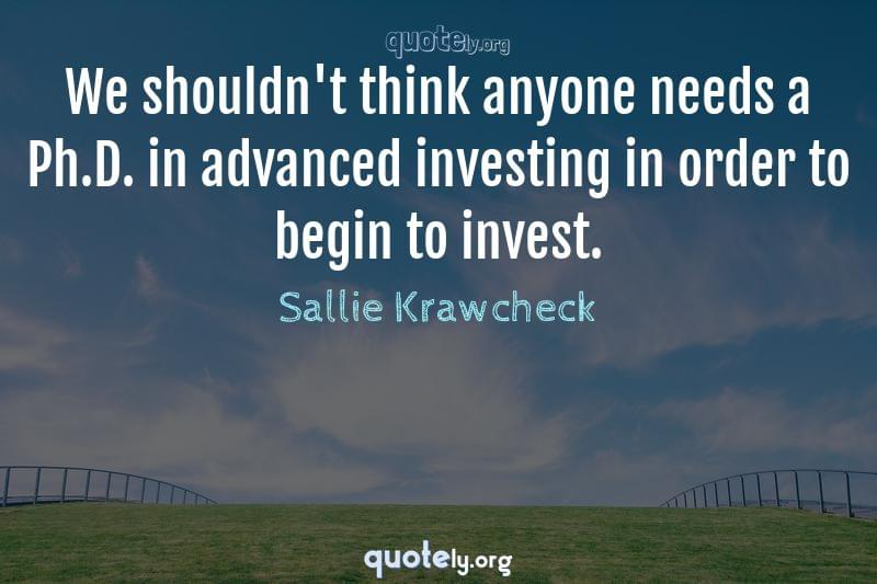 We shouldn't think anyone needs a Ph.D. in advanced investing in order to begin to invest. by Sallie Krawcheck