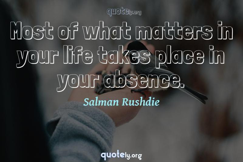 Most of what matters in your life takes place in your absence. by Salman Rushdie