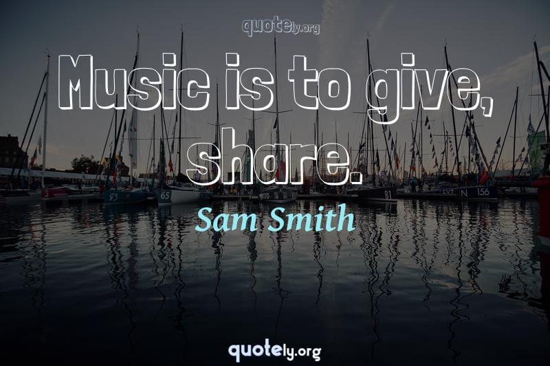 Music is to give, share. by Sam Smith