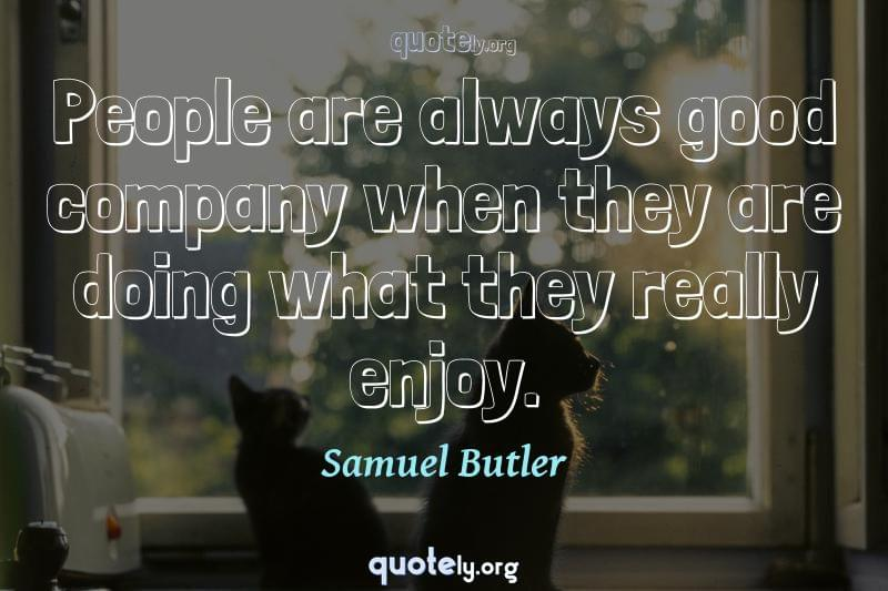 People are always good company when they are doing what they really enjoy. by Samuel Butler